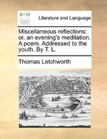 Miscellaneous Reflections: Or, An Evening's Meditation. A Poem. Addressed To The Youth. By T. L. - Thomas Letchworth