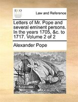 Letters Of Mr. Pope And Several Eminent Persons. In The Years 1705, &c. To 1717.  Volume 2 Of 2 - Alexander Pope