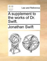 A Supplement To The Works Of Dr. Swift. - Jonathan Swift