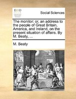 The Monitor: Or, An Address To The People Of Great Britain, America, And Ireland, On The Present Situation Of Af - M. Beaty