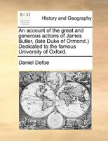 An Account Of The Great And Generous Actions Of James Butler, (late Duke Of Ormond.) Dedicated To The Famous University Of Oxford. - Daniel Defoe