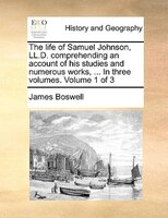 The Life Of Samuel Johnson, Ll.d. Comprehending An Account Of His Studies And Numerous Works, ... In Three Volumes.  Volume 1 Of 3 - James Boswell