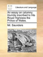 An Essay On Calumny. Humbly Inscribed To His Royal Highness The Prince Of Wales. - Mr. Saunders