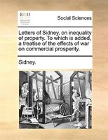 Letters Of Sidney, On Inequality Of Property. To Which Is Added, A Treatise Of The Effects Of War On Commercial Prosperity. - Sidney.
