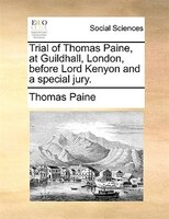 Trial Of Thomas Paine, At Guildhall, London, Before Lord Kenyon And A Special Jury. - Thomas Paine
