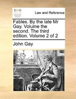 Fables. By The Late Mr Gay. Volume The Second. The Third Edition. Volume 2 Of 2 - John Gay