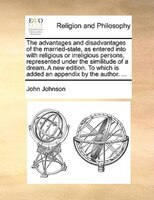 The Advantages And Disadvantages Of The Married-state, As Entered Into With Religious Or Irreligious Persons, Represented Under Th - John Johnson
