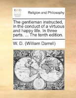 The Gentleman Instructed, In The Conduct Of A Virtuous And Happy Life. In Three Parts. ... The Tenth Edition. - W. D. (william Darrell)