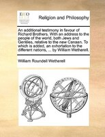 An Additional Testimony In Favour Of Richard Brothers. With An Address To The People Of The World, Both Jews And Gentiles, Relativ - William Roundell Wetherell