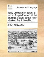 Tony Lumpkin In Town: A Farce. As Performed At The Theatre-royal In The Hay-market. By J. Keeffe, ... - John O'Keeffe