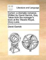 Cymon: A Dramatic Romance. Written By David Garrick, Esq. Taken From The Manager's Book At The Theatre Roy - David Garrick