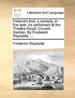 Fortune's Fool; A Comedy, In Five Acts. As Performed At The Theatre-royal, Covent-garden. By Frederick Reynolds; ... - Frederick Reynolds