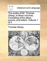 The Works Of Mr. Thomas Otway; In Three Volumes. Consisting Of His Plays, Poems, And Letters.  Volume 1 Of 3 - Thomas Otway