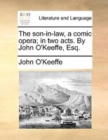 The Son-in-law, A Comic Opera; In Two Acts. By John O'keeffe, Esq. - John O'keeffe