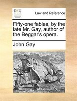 Fifty-one Fables, By The Late Mr. Gay, Author Of The Beggar's Opera. - John Gay
