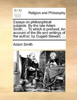 Essays On Philosophical Subjects. By The Late Adam Smith, ... To Which Is Prefixed, An Account Of The Life And Writings Of The Aut - Adam Smith
