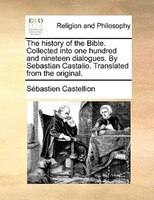 The History Of The Bible. Collected Into One Hundred And Nineteen Dialogues. By Sebastian Castalio. Translated From The Original. - Sébastien Castellion