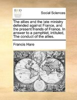 The Allies And The Late Ministry Defended Against France, And The Present Friends Of France. In Answer To A Pamphlet, Intituled, T - Francis Hare