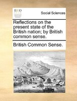 Reflections On The Present State Of The British Nation; By British Common Sense. - British Common Sense.