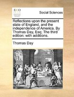 Reflections Upon The Present State Of England, And The Independence Of America. By Thomas Day, Esq; The Third Edition: With Additi - Thomas Day