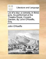 Lie Of A Day: A Comedy, In Three Acts. As Performed At The Theatre-royal, Covent-garden. By John O'keeffe, Esq.