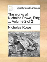 The Works Of Nicholas Rowe, Esq; ...  Volume 2 Of 2 - Nicholas Rowe