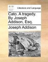 Cato. A Tragedy. By Joseph Addison, Esq. - Joseph Addison