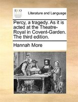 Percy, A Tragedy. As It Is Acted At The Theatre-royal In Covent-garden. The Third Edition. - Hannah More