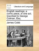 English Readings; A Comic Piece, In One Act. Inscribed To George Colman, Esq.