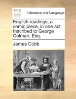 English Readings; A Comic Piece, In One Act. Inscribed To George Colman, Esq. - James Cobb