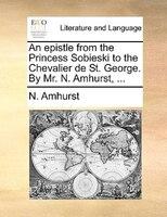 An Epistle From The Princess Sobieski To The Chevalier De St. George. By Mr. N. Amhurst, ... - N. Amhurst