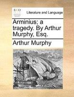 Arminius; A Tragedy. By Arthur Murphy, Esq. - Arthur Murphy