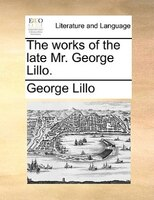 The Works Of The Late Mr. George Lillo. - George Lillo