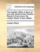 The Register-office: A Farce Of Two Acts. Acted At The Theatre-royal In Drury-lane. By Joseph Reed. A New Edition. - Joseph Reed