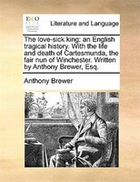 The Love-sick King: An English Tragical History. With The Life And Death Of Cartesmunda, The Fair Nun Of Winchester. Wr - Anthony Brewer