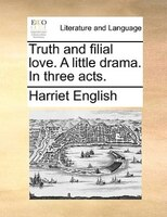Truth And Filial Love. A Little Drama. In Three Acts. - Harriet English