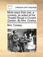 More Ways Than One, A Comedy, As Acted At The Theatre Royal In Covent Garden. By Mrs. Cowley. - Mrs. Cowley