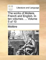 The Works Of Moliere, French And English. In Ten Volumes. ...  Volume 5 Of 10 - Molière
