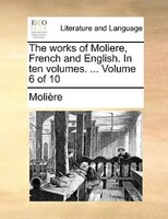 The Works Of Moliere, French And English. In Ten Volumes. ...  Volume 6 Of 10 - Molière