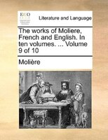 The Works Of Moliere, French And English. In Ten Volumes. ...  Volume 9 Of 10 - Molière