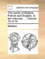 The Works Of Moliere, French And English. In Ten Volumes. ...  Volume 10 Of 10 - Molière
