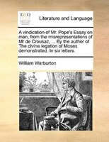 A Vindication Of Mr. Pope's Essay On Man, From The Misrepresentations Of Mr De Crousaz, ... By The Author Of The Divine - William Warburton