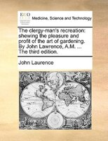 The Clergy-man's Recreation: Shewing The Pleasure And Profit Of The Art Of Gardening. By John Lawrence, A.m. ... The - John Laurence