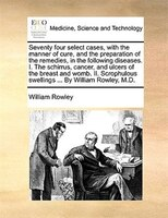 Seventy Four Select Cases, With The Manner Of Cure, And The Preparation Of The Remedies, In The Following Diseases. I. The Schirru - William Rowley