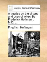 A Treatise On The Virtues And Uses Of Whey. By Frederick Hoffmann, M.d. ... - Friedrich Hoffmann