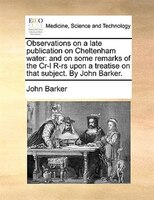 Observations On A Late Publication On Cheltenham Water: And On Some Remarks Of The Cr-l R-rs Upon A Treatise On That Subject. By J - John Barker