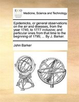 Epidemicks, Or General Observations On The Air And Diseases, From The Year 1740, To 1777 Inclusive; And Particular Ones From That - John Barker
