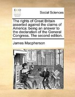 The Rights Of Great Britain Asserted Against The Claims Of America: Being An Answer To The Declaration Of The General Congress. Th - James Macpherson