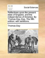 Reflections Upon The Present State Of England, And The Independence Of America. By Thomas Day, Esq. The Fifth Edition: With Additi - Thomas Day