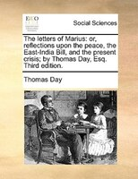 The Letters Of Marius: Or, Reflections Upon The Peace, The East-india Bill, And The Present Crisis; By Thomas Day, Esq. Th - Thomas Day